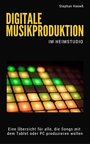 Digitale Musikproduktion im Heimstudio: Eine Übersicht für alle, die Musik mit dem PC oder Tablet produzieren möchten