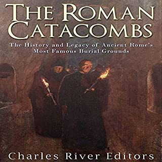 The Roman Catacombs: The History and Legacy of Ancient Rome's Most Famous Burial Grounds cover art