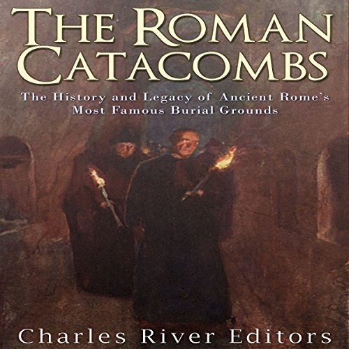 The Roman Catacombs: The History and Legacy of Ancient Rome's Most Famous Burial Grounds audiobook cover art