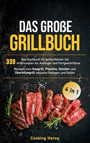 Das große Grillbuch: Das Kochbuch für echte Männer mit 330 Grill-rezepten für Anfänger und Fortgeschrittene Rezepte vom Gasgrill, Plancha, Smoker und Oberhitzegrill inklusive Beilagen und Soßen