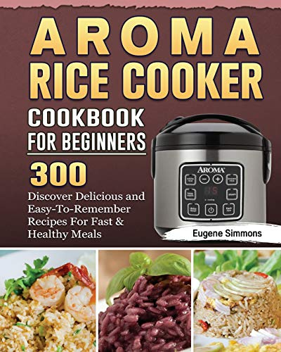 AROMA Rice Cooker Cookbook For Beginners: 300 Discover Delicious and Easy-To-Remember Recipes For Fast