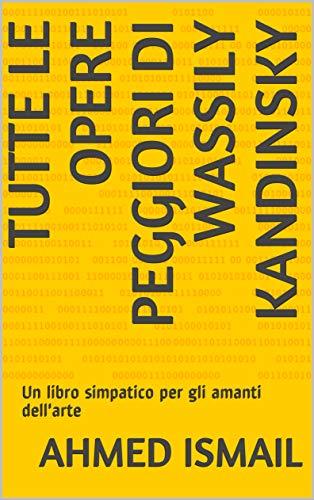 Tutte le opere peggiori di Wassily Kandinsky: Un libro simpatico per gli amanti dell'arte (Italian Edition)