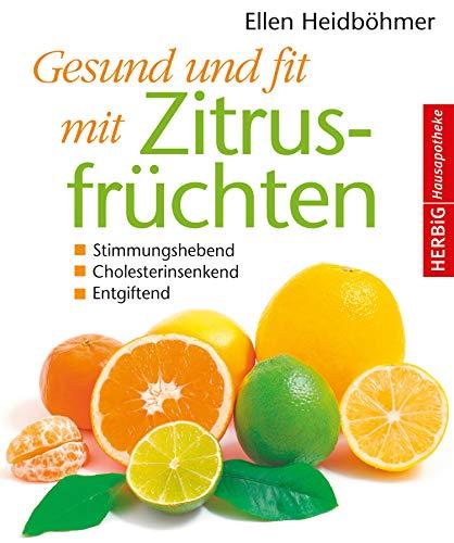 Gesund und fit mit Zitrusfrüchten: Stimmungshebend - Cholesterinsenkend - Entgiftend