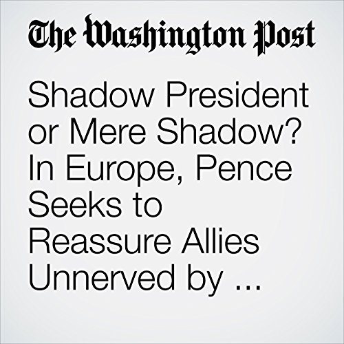 Shadow President or Mere Shadow? In Europe, Pence Seeks to Reassure Allies Unnerved by Trump. audiobook cover art