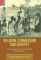 Religion, Conversion and Identity: A Sociological Study Of The Uraoñs Of Chotanagpur