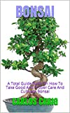 bonsai: a total guide book on how to take good and proper care and cultivate bonsai (english edition)