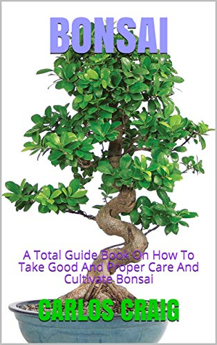 BONSAI: A Total Guide Book On How To Take Good And Proper Care And Cultivate Bonsai