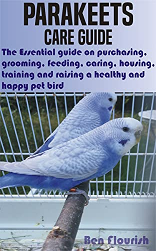 PARAKEETS CARE GUIDE: The Essential guide on purchasing, grooming, feeding, caring, housing, training and raising a healthy and happy pet bird by [Ben  Flourish]