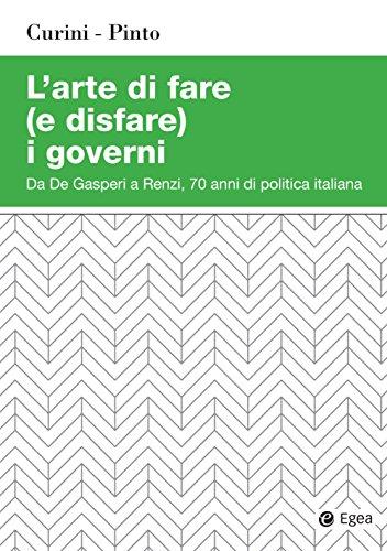 L'arte di fare (e disfare) i governi: Da De Gasperi a Renzi, 70 anni di politica italiana