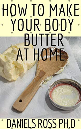 Best Deals! HOW TO MAKE YOUR BODY BUTTER AT HOME: Comprehensive Guide on Easy Homemade Body Butter R...