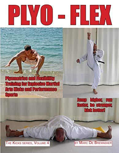 PLYO-FLEX: Plyometrics and Flexibility Training for Explosive Martial Arts Kicks and Performance Sports (The 'Kicks' series Book 4)