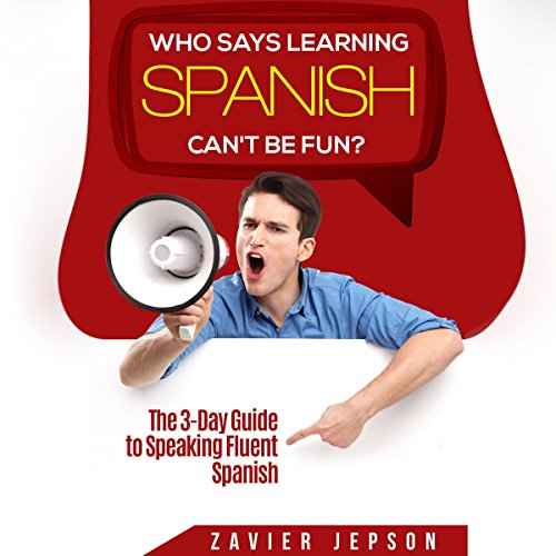 Who Says Learning Spanish Can't Be Fun? The 3-Day Guide to Speaking Fluent Spanish audiobook cover art