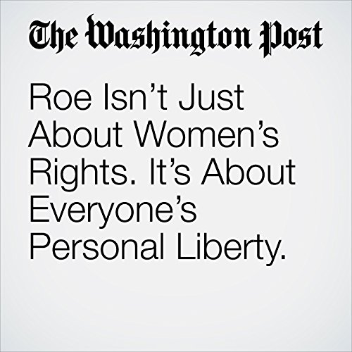 Roe Isn't Just About Women's Rights. It's About Everyone's Personal Liberty. copertina