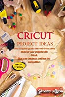 Cricut Project Ideas: The Complete Guide with 101+ Innovative Ideas to Your Projects with Cricut. Start Your Business and Beat the Competition