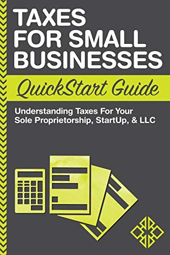 Real Estate Investing Books! - Taxes: For Small Businesses QuickStart Guide - Understanding Taxes For Your Sole Proprietorship, Startup, & LLC (QuickStart Guides™ - Business)