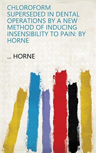 Chloroform superseded in dental operations by a new method of inducing insensibility to pain: By Horne (English Edition)
