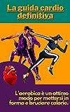 La guida cardio definitiva: L'aerobica è un ottimo modo per mettersi in forma e bruciare calorie. (Italian Edition)