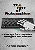 The ART of Automation: Leverage for companies, managers and testers (English Edition)...