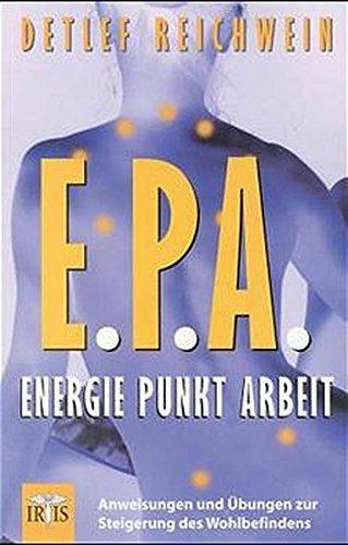 E.P.A. - Energie Punkt Arbeit: Anweisungen und Übungen zur Steigerung des Wohlbefindens