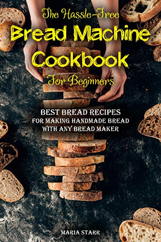 The Hassle-Free Bread Machine Cookbook for Beginners: Best Bread Recipes for Making Handmade Bread with Any Bread Maker by [Maria Starr]