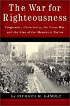 The War for Righteousness: Progressive Christianity, the Great War, and the Rise of the Messianic Nation