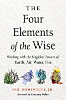 Four Elements of the Wise: Working With the Magickal Powers of Earth, Air, Water, Fire