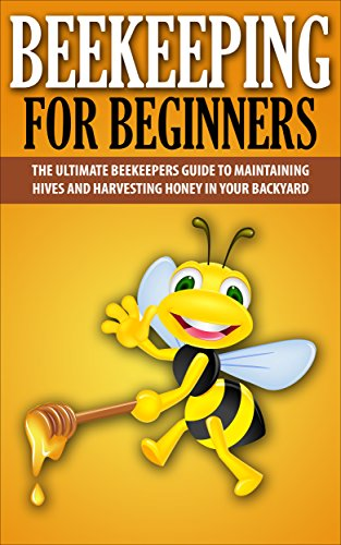 Beekeeping For Beginners: The Ultimate Beekeepers Guide To Maintaining Hives and Harvesting Honey In Your Backyard (Beekeeping, Beekepers Guide, Backyard Farming) (English Edition)