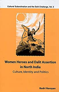 Women Heroes and Dalit Assertion in North India: Culture, Identity and Politics (Cultural Subordination and the Dalit Challenge Book 5)