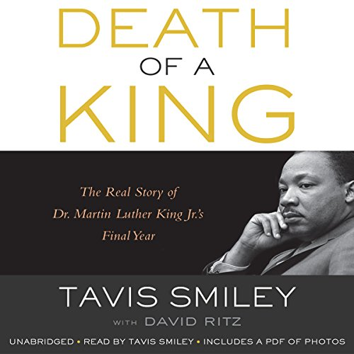 Death of a King     The Real Story of Dr. Martin Luther King Jr.'s Final Year              By:                                                                                                                                 Tavis Smiley,                                                                                        David Ritz                               Narrated by:                                                                                                                                 Tavis Smiley                      Length: 6 hrs and 15 mins     236 ratings     Overall 4.5