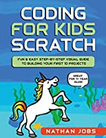 Coding for Kids: Scratch: Fun & Easy Step-by-Step Visual Guide to Building Your First 10 Projects (Great for 7+ year olds!)