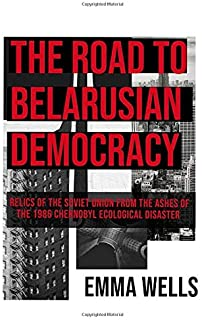 The Road to Belarusian Democracy: Relics of the Soviet Union From the Ashes of the 1986 Chernobyl Ecological Disaster.