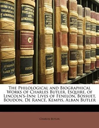 [(The Philological and Biographical Works of Charles Butler, Esquire, of Lincolns-Inn : Lives of Fenelon, Bossuet, Boudon, de Rance, Kempis, Alban Butler)] [By (author) Charles Butler] published on (March, 2010)