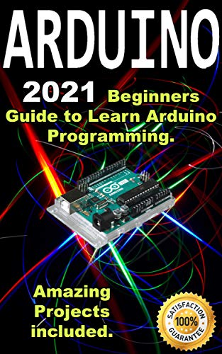 Arduino: 2021 Beginners Guide to Learn Arduino Programming. Amazing Projects included . (English Edition)
