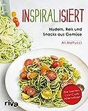 Inspiralisiert - Nudeln, Reis und Snacks aus Gemüse: Die besten Low-Carb-Alternativen. Abnehmen mit dem Spiralschneider (German Edition)