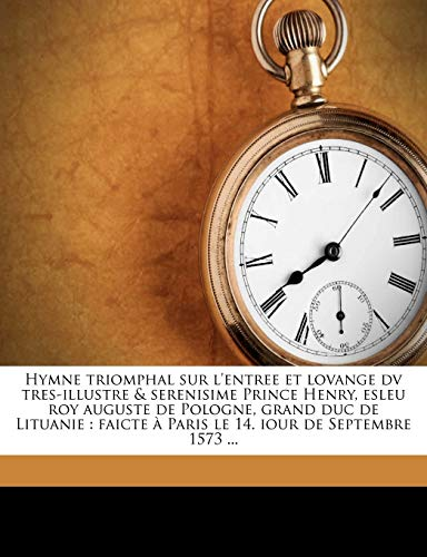 Hymne Triomphal Sur lEntree Et Lovange DV Tres-Illustre & Serenisime Prince Henry, Esleu Roy Auguste de Pologne, Grand Duc de Lituanie: Faicte À Paris Le 14. Iour de Septembre 1573 ...