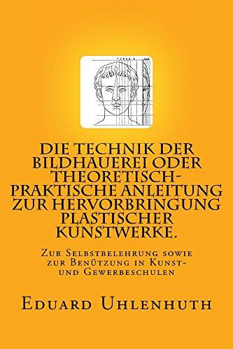 Die Technik der Bildhauerei oder Theoretisch-praktische Anleitung zur Hervorbringung plastischer Kunstwerke.