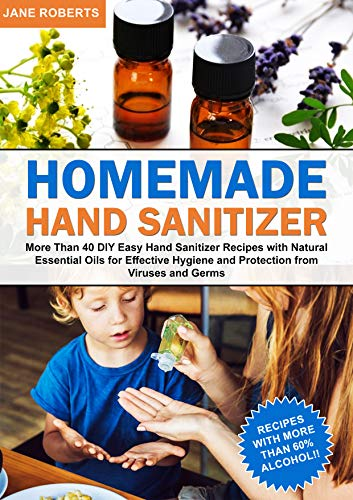 Homemade Hand Sanitizer: More Than 40 DIY Easy Hand Sanitizer Recipes with Natural Essential Oils  for Effective Hygiene and Protection from Viruses and Germs