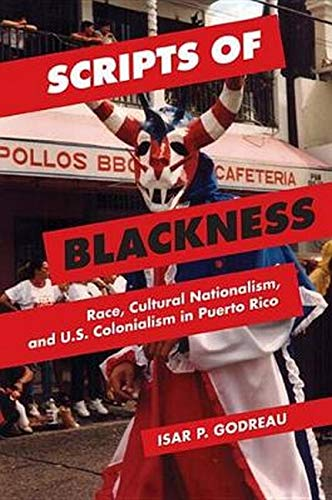 Scripts of Blackness: Race, Cultural Nationalism, and U.S. Colonialism in Puerto Rico (Global Studies of the United States)