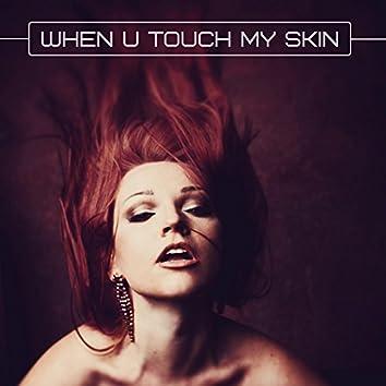 When U Touch My Skin