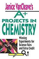 Janice VanCleave's A+ Projects in Chemistry: Winning Experiments for Science Fairs and Extra Credit (VanCleave A+ Science Projects Series)