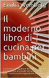 Il moderno libro di cucina per bambini: Cucinare e preparare da soli gli alimenti per bambini in modo semplice, veloce e poco costoso con ingredienti semplici (Italian Edition)