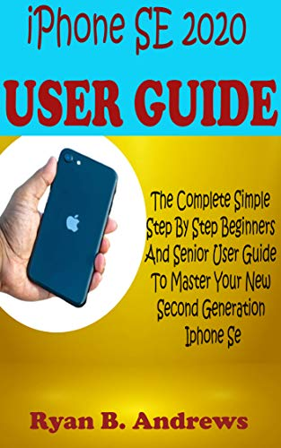 iPhone SE 2020 USER GUIDE: The Complete Simple Step By Step Beginners And Senior User Guide To Master Your Second Generation Iphone Se With Advanced Tips, Tricks, And Shortcuts On Ios13 With Pictures