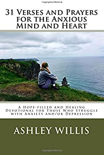 31 Verses and Prayers for the Anxious Mind and Heart: A Hope-filled and Healing Devotional for Those Who Struggle With Anxiety And/Or Depression