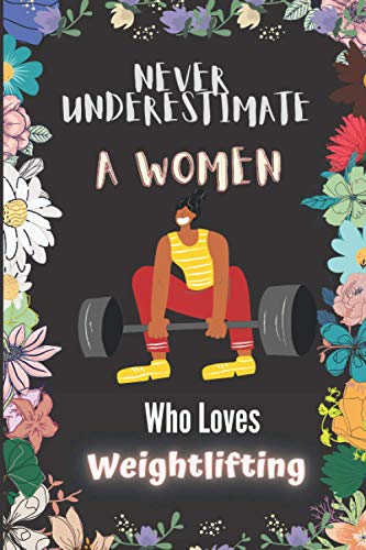 """Never Underestimate A Women Who Loves Weightlifting: Cute Weightlifting Notebook Journal For Women Girls Kids Gift: Weightlifting Journal - 120 Page Notebook - 6""""x9"""""""