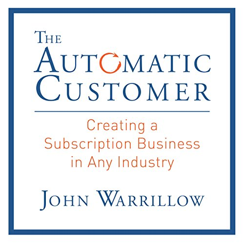 The Automatic Customer     Creating a Subscription Business in Any Industry              By:                                                                                                                                 John Warrillow                               Narrated by:                                                                                                                                 Don Hagen                      Length: 5 hrs and 15 mins     795 ratings     Overall 4.5