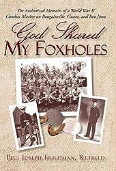 God Shared My Foxholes: The Authorized Memoirs of a World War II Combat Marine on Bougainville, Guam, and Iwo Jima : Retired Pfc Joseph Friedman, Joseph Friedman