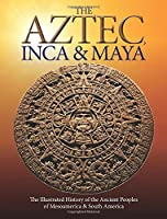 The Aztec, Inca and Maya: The Illustrated History of the Ancient Peoples of Mesoamerica & South America (Histories)