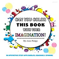 Can You Color This Book with Your Imagination: An Interactive Story with Bubbles, Squishing and Spinning.