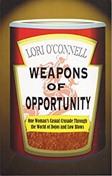 Weapons of Opportunity: One Woman's Casual Crusade Through the World of Dojos and Low Blows by [Lori O'Connell, Kris Tung]