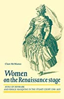 Women on the Renaissance Stage: Anna of Denmark and Female Masquing in the Stuart Court, 1590-1619